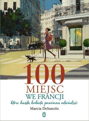 100 miejsc we Francji, które każda kobieta ... - DeSanctisMarcia - Książki Mapy, przewodniki, książki podróżnicze