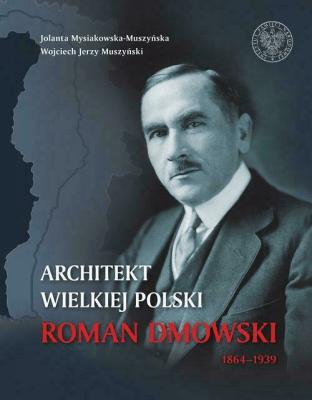 Architekt wielkiej Polski. Roman Dmowski 1864-1939 - Mysiakowska-MuszyńskaJolanta, MuszyńskiWojciechJ. - Książki Biografie, wspomnienia